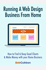 Running A Web Design Business From Home: How To Find and Keep Good Clients and Make Money with Your Home Business Kindle Edition