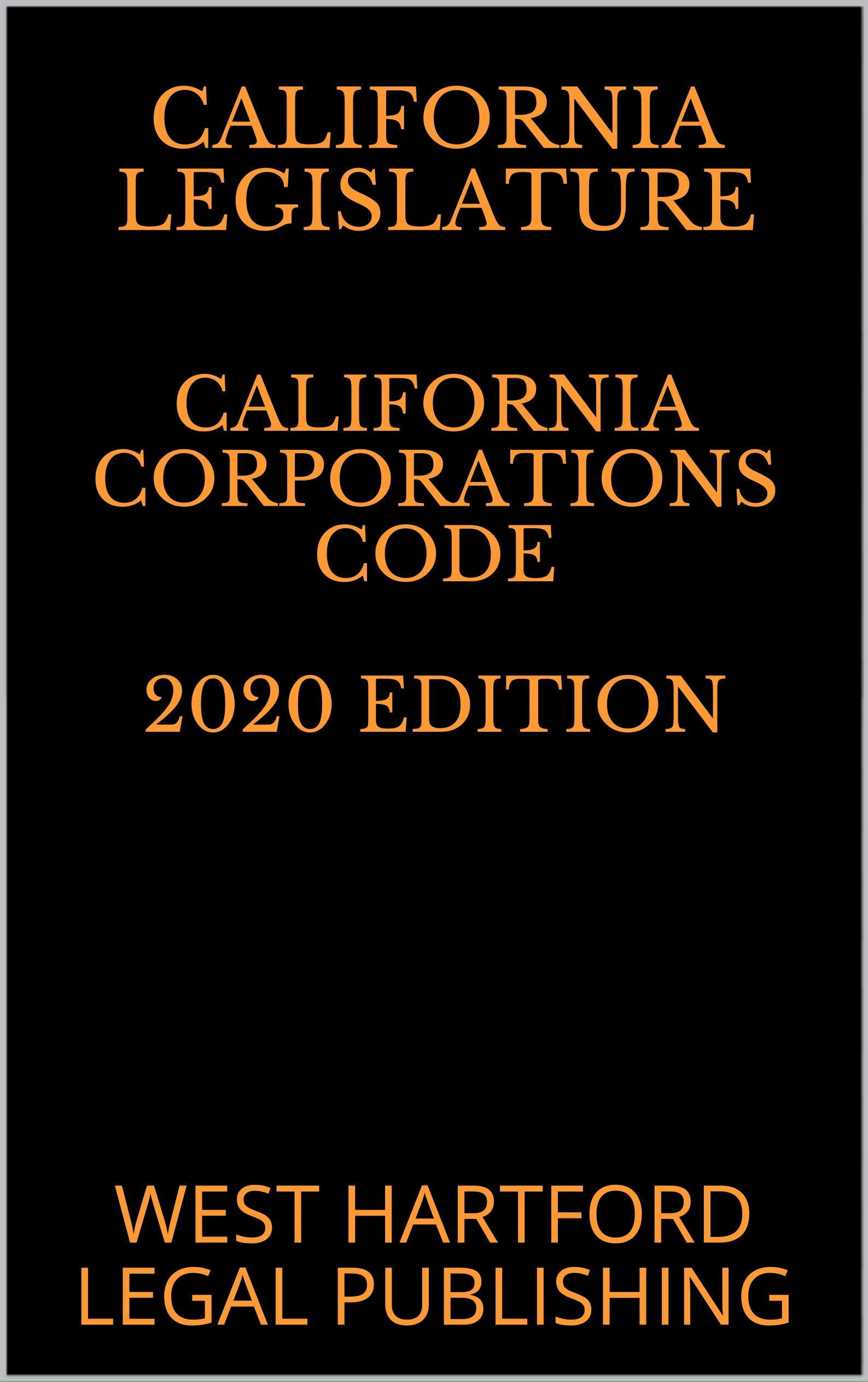 CALIFORNIA CORPORATIONS CODE 2020 EDITION: WEST HARTFORD LEGAL PUBLISHING