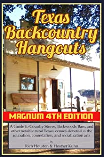 Texas Backcountry Hangouts - 4th Edition: A Guide to Country Stores, Backwoods Bars, and other notable rural Texas venues devoted to the relaxation, comestation, and socialization arts.