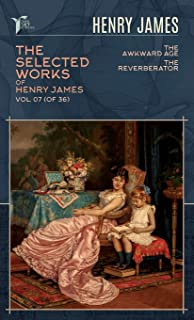 The Selected Works of Henry James, Vol. 07 (of 36): The Awkward Age; The Reverberator
