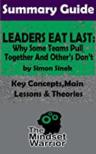 SUMMARY: Leaders Eat Last: Why Some Teams Pull Together and Others Don't: by Simon Sinek | The MW Summary Guide