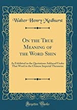 On the True Meaning of the Word Shin: As Exhibited in the Quotations Adduced Under That Word in the Chinese Imperial Thesaurus (Classic Reprint)
