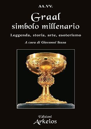 Graal simbolo millenario: Leggenda, Storia, Arte, Esoterismo