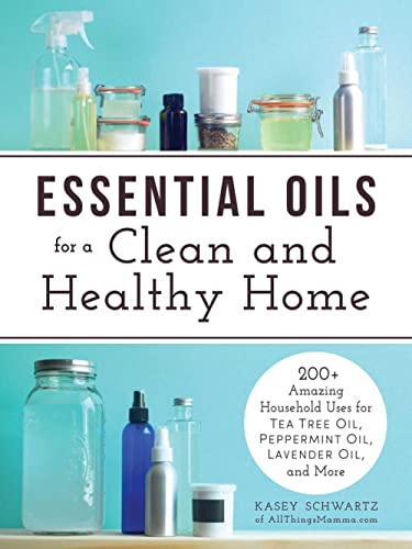 Essential Oils for a Clean and Healthy Home: 200+ Amazing Household Uses for Tea Tree Oil, Peppermint Oil, Lavender O...