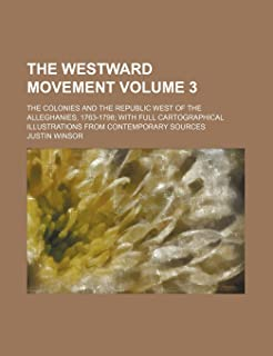 The Westward Movement Volume 3; The Colonies and the Republic West of the Alleghanies, 1763-1798 with Full Cartographical ...