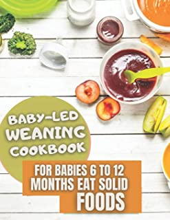Baby-Led Weaning Cookbook: For Babies 6 To 12 Months Learn Eat Solid Foods