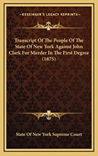 Transcript Of The People Of The State Of New York Against John Clark For Murder In The First Degree (1875)