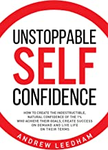 Unstoppable Self Confidence: How to create the indestructible, natural confidence of the 1% who achieve their goals, create success on demand and live life on their terms