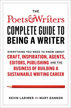 The Poets & Writers Complete Guide to Being a Writer: Everything You Need to Know About Craft, Inspiration, Agents, Editors, Publishing, and the Business of Building a Sustainable Writing Career