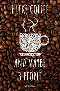 I Like Coffee And Maybe 3 People Notebook: Funny Coffee Junkie Notebook I Caffeine Lover Coffee Break Office Barista Humor Espresso Cappuccino Coffee ... Pocket Book College School Ruled Paper 110