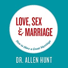 Love, Sex, & Marriage: How to Have a Great Marriage