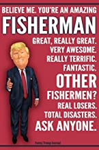 Funny Trump Journal - Believe Me. You're An Amazing Fisherman Great, Really Great. Very Awesome. Really Terrific. Fantastic. Other Fishermen Total ... Gift Better Than A Card 120 Pg Notebook 6x9