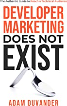 Developer Marketing Does Not Exist: The Authentic Guide to Reach a Technical Audience (English Edition)