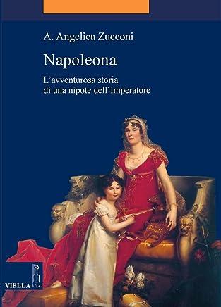 Napoleona: L'avventurosa storia di una nipote dell'Imperatore (La storia. Temi Vol. 9)