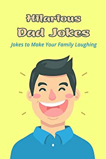 Hilarious Dad Jokes: Jokes to Make Your Family Laughing: The Collection of Dad Jokes