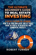 THE ULTIMATE BEGINNER'S GUIDE TO REAL ESTATE INVESTING: A step by step book for beginners. How to be your own agent and ge...