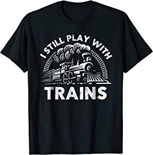 I Still Play With Trains Tee For Men and Women