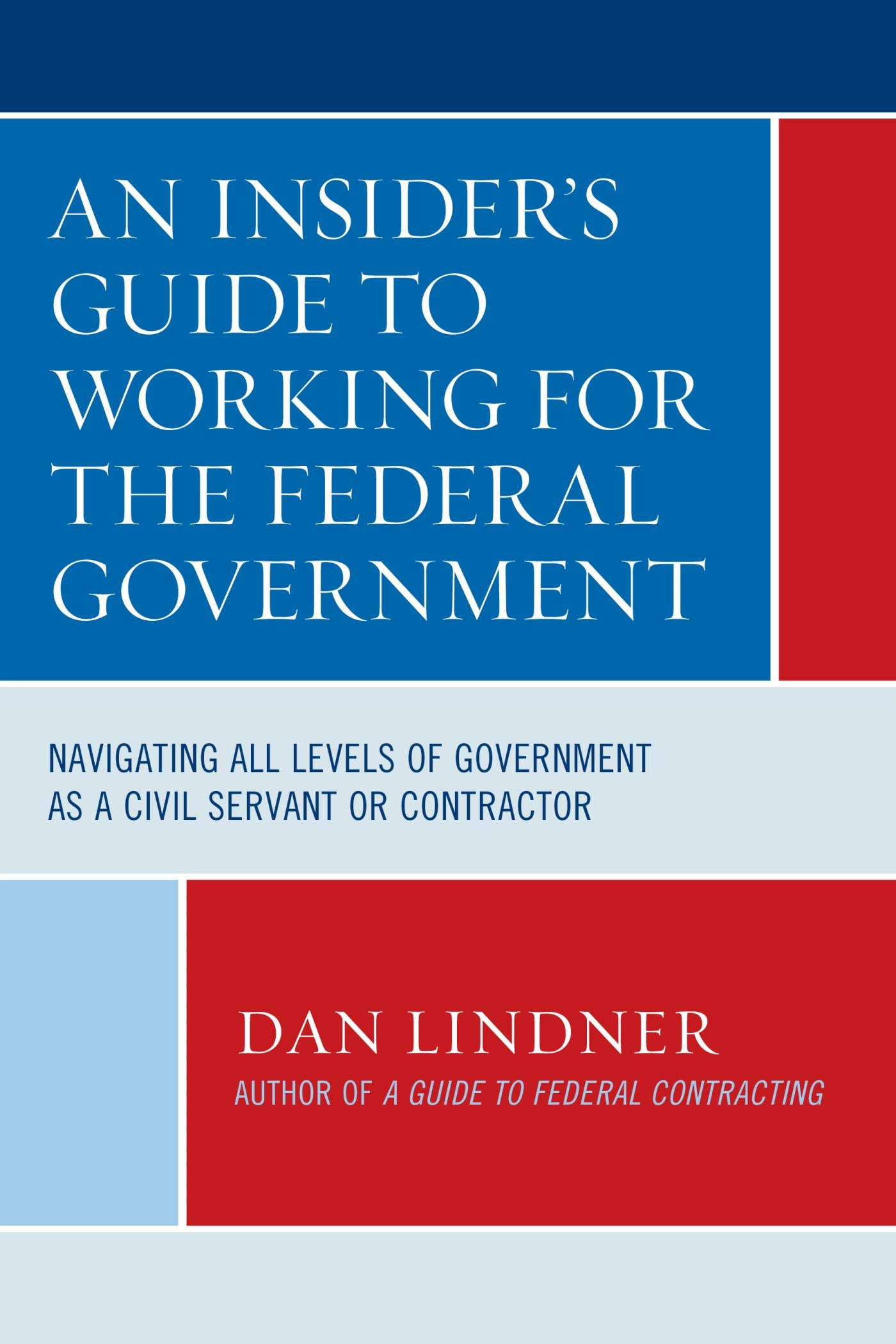 An Insider's Guide To Working for the Federal Government: Navigating All Levels of Government as a Civil Servant or Contractor