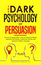 The Dark Psychology of Persuasion: The Art of Manipulation. How to Influence People. Hypnosis Techniques, Subliminal Secre...