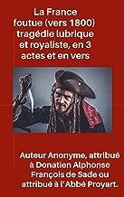 La France foutue (vers 1800) : tragédie lubrique et royaliste, en 3 actes et en vers (French Edition)