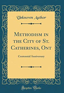 Methodism in the City of St. Catherines, Ont: Centennial Anniversary (Classic Reprint)