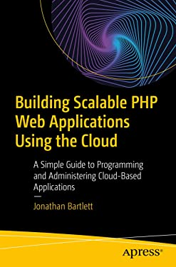 Building Scalable PHP Web Applications Using the Cloud: A Simple Guide to Programming and Administering Cloud-Based Applications