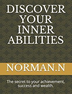 Discover Your Inner Abilities: The secret to your achievement, success and wealth