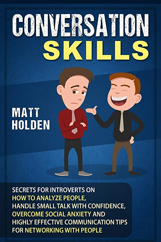 Conversation Skills: Secrets for Introverts on How to Analyze People, Handle Small Talk with Confidence, Overcome Social Anxiety and Highly Effective Communication Tips for Networking with People