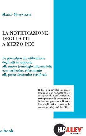 La notificazione degli atti a mezzo PEC: Le procedure di notificazione degli atti in rapporto alle nuove tecnologie informatiche con particolare riferimento alla posta elettronica certificata