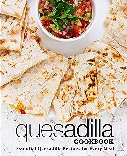 Quesadilla Cookbook: Essential Quesadilla Recipes for Every Meal