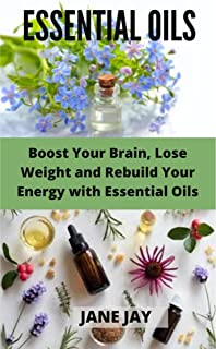 ESSENTIAL OILS: Boost Your Brain, Lose Weight and Rebuild Your Energy with Essential Oils (English Edition)