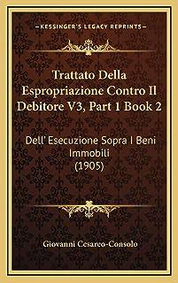 Trattato Della Espropriazione Contro Il Debitore V3, Part 1 Book 2: Dell' Esecuzione Sopra I Beni Immobili (1905)