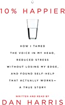 10% Happier: How I Tamed the Voice in My Head, Reduced Stress Without Losing My Edge, and Found a Self-Help That Actually ...