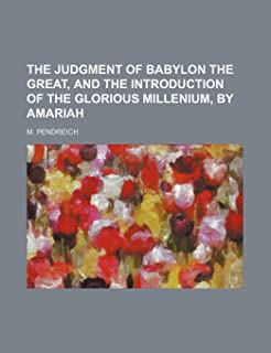 The Judgment of Babylon the Great, and the Introduction of the Glorious Millenium, by Amariah