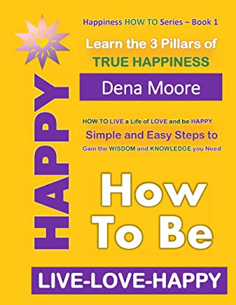 How to Be Happy: Learn the 3 Pillars of True Happiness (Live-Love-Happy Book 1)