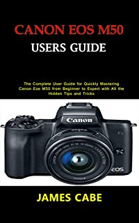 Canon EOS M50 Users Guide : The Complete User Guide for Quickly Mastering Canon Eos M50 from Beginner to Expert with All the Hidden Tips and Tricks
