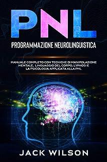 PNL (Programmazione Neurolinguistica): Manuale Completo con Tecniche di Manipolazione Mentale, Linguaggio del Corpo, L'Ipn...