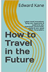 How to Travel in the Future: Latest travel innovations: flying cars, hypersonic & supersonic jets, hyperloops, drone boats, planes & cars, space ships, hexacopters, (Important Innovations Collection) Kindle Edition