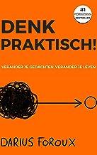 Denk Praktisch!: Versimpel Je Gedachten, Ervaar Minder Stress, En Bereik Meer (Dutch Edition)