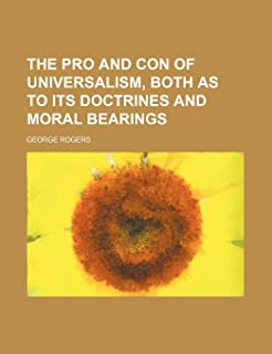 The Pro and Con of Universalism, Both as to Its Doctrines and Moral Bearings