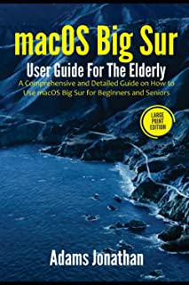 macOS Big Sur User Guide For The Elderly (Large Print Edition): A Comprehensive and Detailed Guide on How to Use macOS Big...