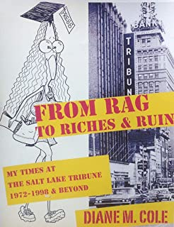 From Rag to Riches & Ruin: My Times at The Salt Lake Tribune, 1972-1998 & Beyond