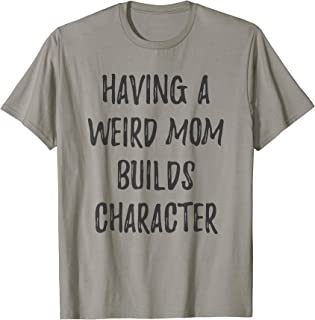 Having A Weird Mom Builds Character   Proud Daughters Gift T-Shirt