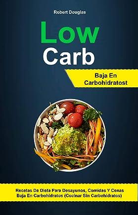 Low Carb: Baja En Carbohidratos: Recetas De Dieta Para Desayunos, Comidas Y Cenas
