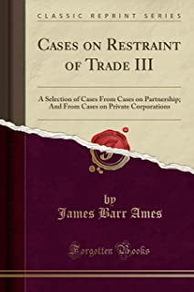 Cases on Restraint of Trade III: A Selection of Cases from Cases on Partnership; And from Cases on Private Corporations (C...