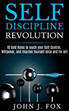 SELF DISCIPLINE REVOLUTION: 10 Golden Rules to reach your Self-Control, Willpower, and Improve Yourself once and for all!