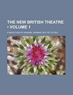 The New British Theatre (Volume 1); A Selection of Original Dramas, Not Yet Acted