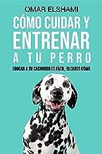 Cómo Cuidar y Entrenar a tu perro : Educar a tu Cachorro es Fácil, Si Sabes Cómo (Spanish Edition)