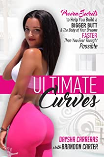 Ultimate Curves: Proven Secrets To Help You Build A BIGGER BUTT & The Body of Your Dreams FASTER Than You Ever Thought Possible
