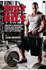 Built To The Hilt: Creating A Muscularly Strong And Superbly Conditioned Body That Will Last A Lifetime Kindle Edition